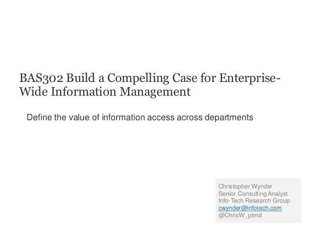 BAS302 Build a Compelling Case for Enterprise- Wide Information Management Define the value of information access across d...
