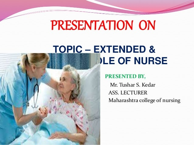 PRESENTATION ON TOPIC – EXTENDED & EXPANDED ROLE OF NURSE PRESENTED BY, Mr. Tushar S. Kedar ASS. LECTURER Maharashtra coll...