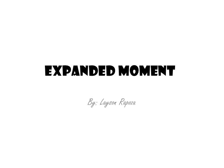 Expanded Moment<br />By: Layson Rapoza<br />