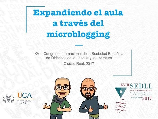 Expandiendo el aula a través del microblogging XVIII Congreso Internacional de la Sociedad Española de Didáctica de la Len...