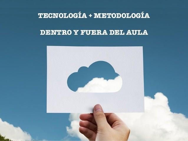 TECNOLOGÍA + METODOLOGÍA DENTRO Y FUERA DEL AULA