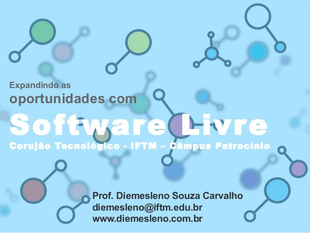 Expandindo as oportunidades com Software Livre Corujão Tecnológico - IFTM – Câmpus Patrocínio Prof. Diemesleno Souza Carva...