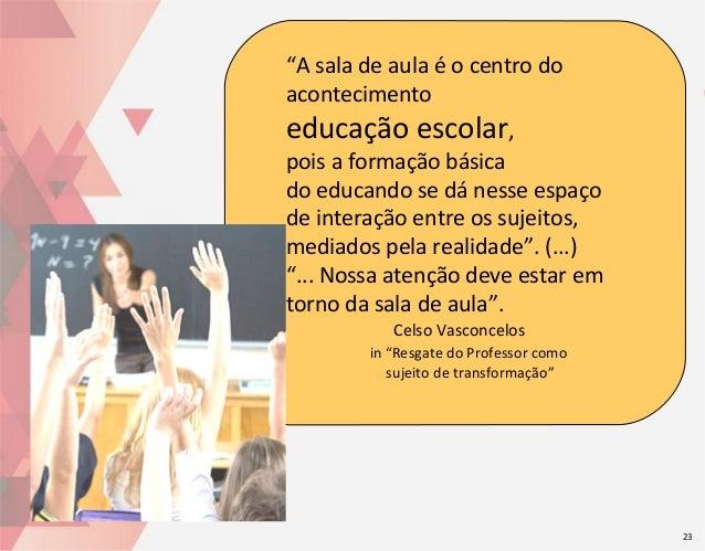 """""""A sala de aula é o centro do acontecimento  educação escolar,  pois a formação básica do educando se dá nesse espaço de i..."""