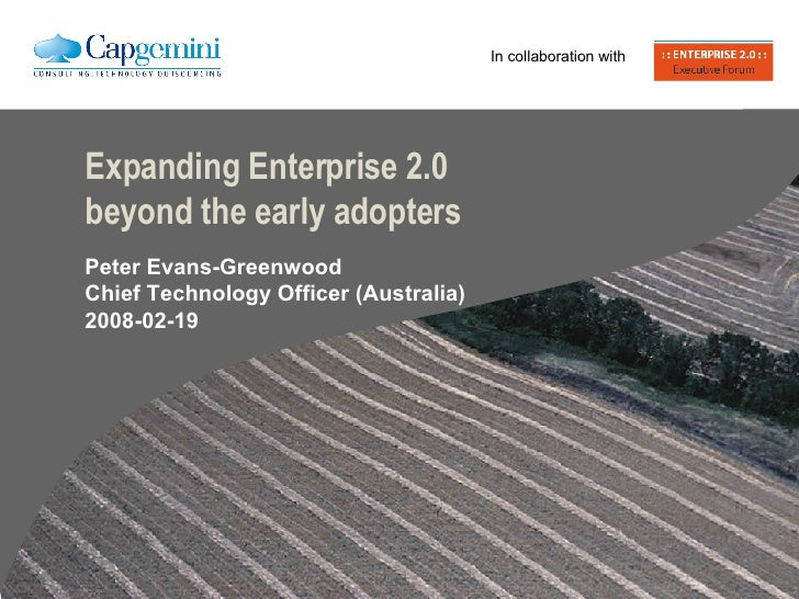 Expanding Enterprise 2.0 beyond the early adopters Peter Evans-Greenwood Chief Technology Officer (Australia) 2008-02-19 I...