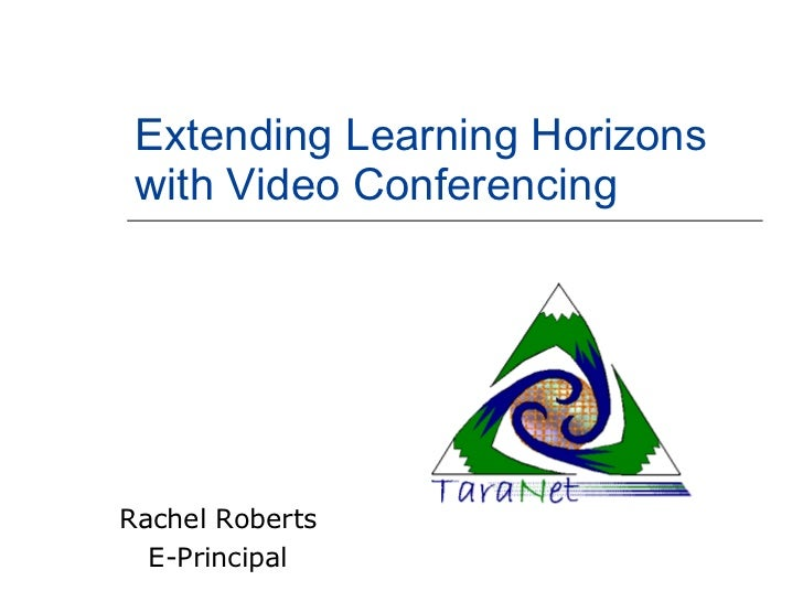Extending Learning Horizons with Video Conferencing Rachel Roberts E-Principal