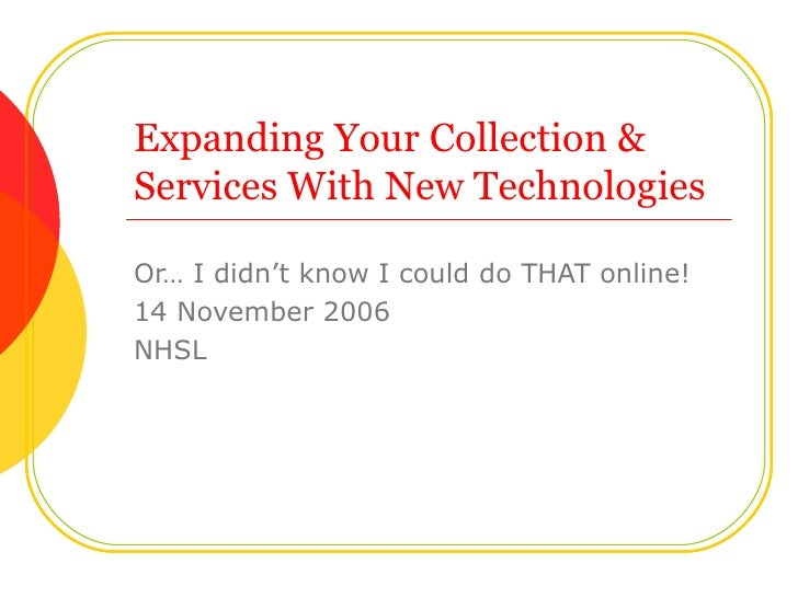 Expanding Your Collection & Services With New Technologies Or… I didn't know I could do THAT online! 14 November 2006 NHSL