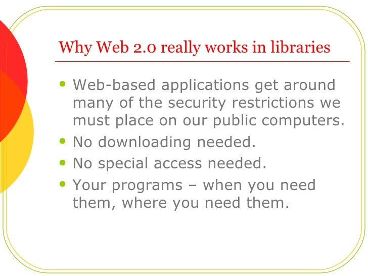 Why Web 2.0 really works in libraries <ul><li>Web-based applications get around many of the security restrictions we must ...