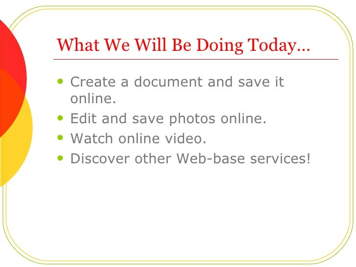 What We Will Be Doing Today…  <ul><li>Create a document and save it online.  </li></ul><ul><li>Edit and save photos online...