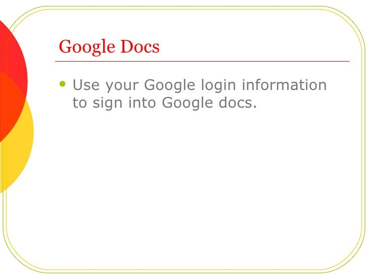 Google Docs <ul><li>Use your Google login information to sign into Google docs.  </li></ul>