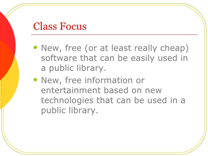 Class Focus <ul><li>New, free (or at least really cheap) software that can be easily used in a public library.  </li></ul>...