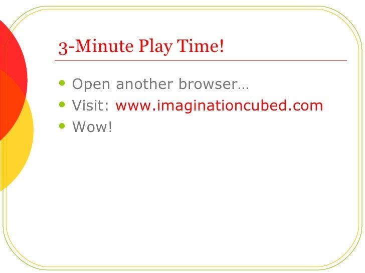 3-Minute Play Time!  <ul><li>Open another browser… </li></ul><ul><li>Visit:  www.imaginationcubed.com </li></ul><ul><li>Wo...