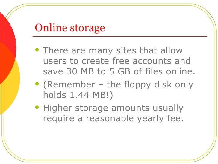Online storage <ul><li>There are many sites that allow users to create free accounts and save 30 MB to 5 GB of files onlin...