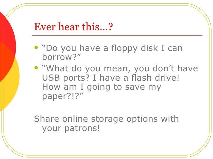 "Ever hear this…? <ul><li>""Do you have a floppy disk I can borrow?"" </li></ul><ul><li>""What do you mean, you don't have USB..."