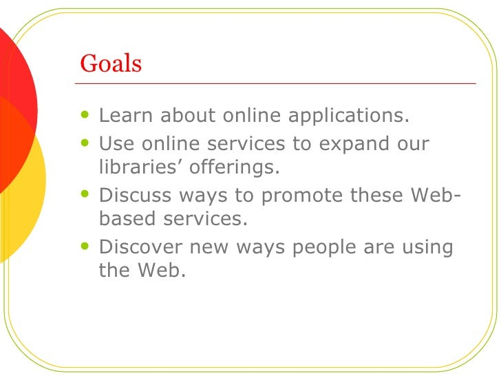 Goals <ul><li>Learn about online applications.  </li></ul><ul><li>Use online services to expand our libraries' offerings. ...