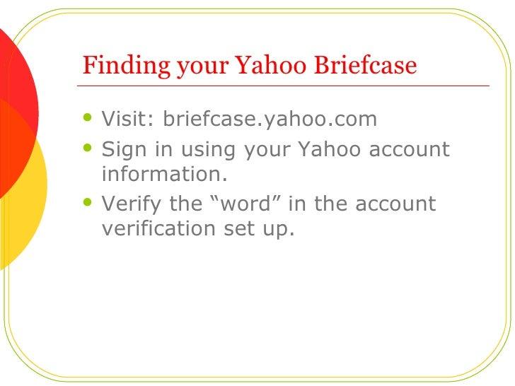 Finding your Yahoo Briefcase <ul><li>Visit: briefcase.yahoo.com </li></ul><ul><li>Sign in using your Yahoo account informa...