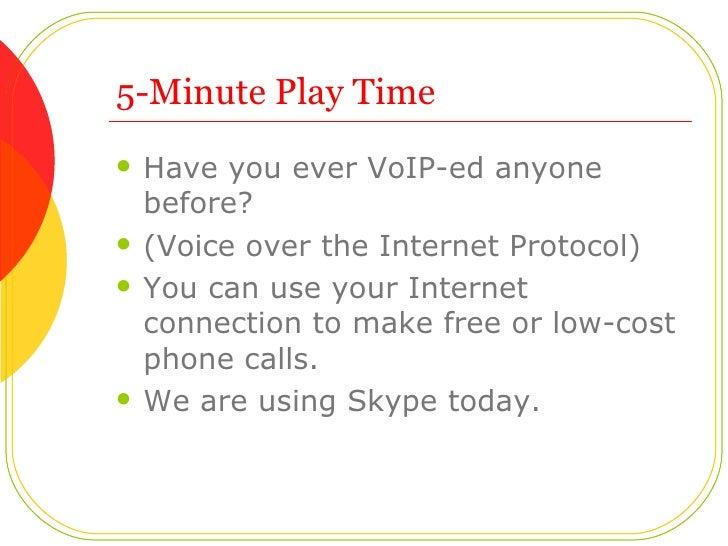 5-Minute Play Time <ul><li>Have you ever VoIP-ed anyone before?  </li></ul><ul><li>(Voice over the Internet Protocol) </li...