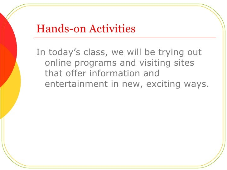 Hands-on Activities <ul><li>In today's class, we will be trying out online programs and visiting sites that offer informat...