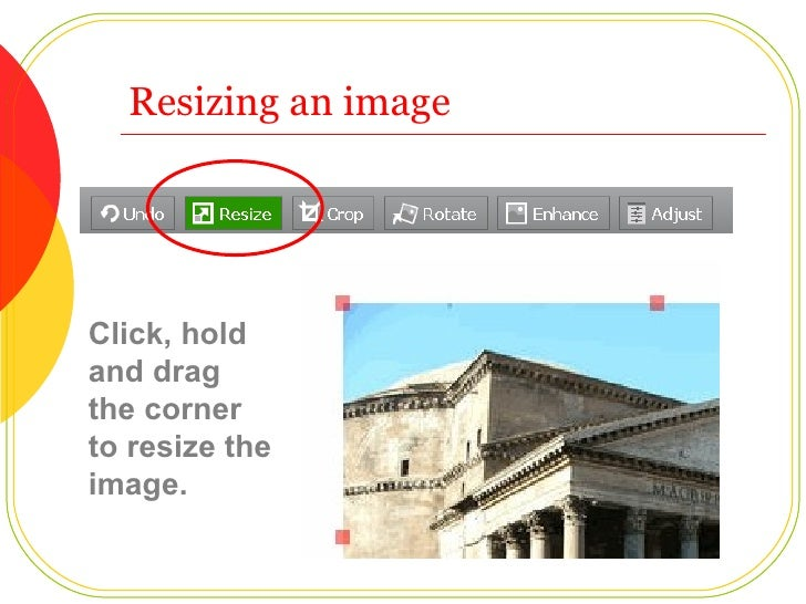 Resizing an image Click, hold and drag the corner to resize the image.