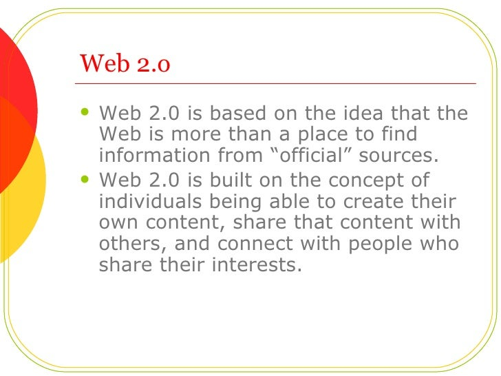 """Web 2.o <ul><li>Web 2.0 is based on the idea that the Web is more than a place to find information from """"official"""" sources..."""