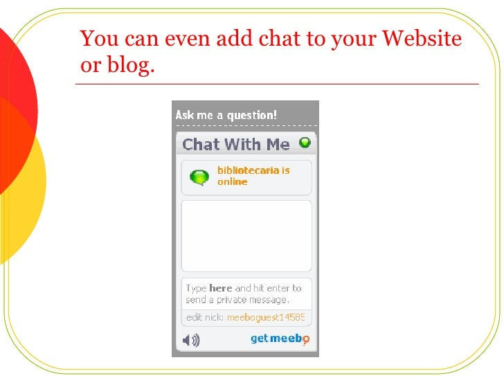 You can even add chat to your Website or blog.