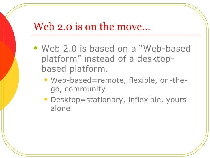 "Web 2.0 is on the move…  <ul><li>Web 2.0 is based on a ""Web-based platform"" instead of a desktop-based platform.  </li></u..."