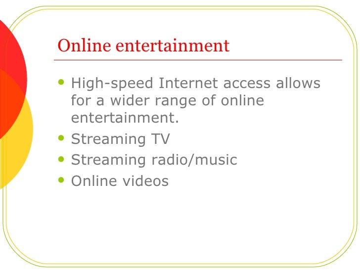 Online entertainment <ul><li>High-speed Internet access allows for a wider range of online entertainment.  </li></ul><ul><...
