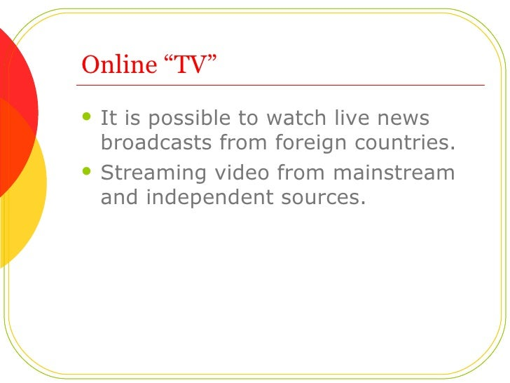 """Online """"TV"""" <ul><li>It is possible to watch live news broadcasts from foreign countries. </li></ul><ul><li>Streaming video..."""