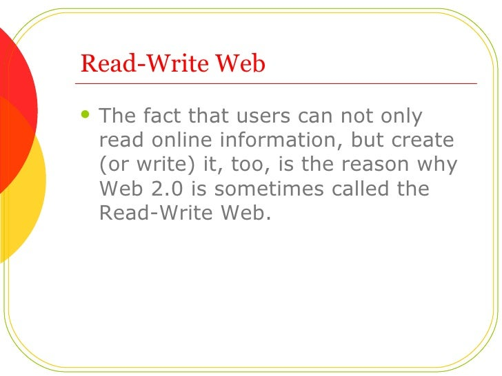 Read-Write Web <ul><li>The fact that users can not only read online information, but create (or write) it, too, is the rea...