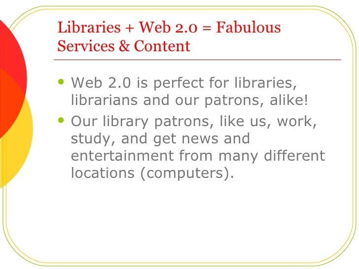Libraries + Web 2.0 = Fabulous Services & Content  <ul><li>Web 2.0 is perfect for libraries, librarians and our patrons, a...