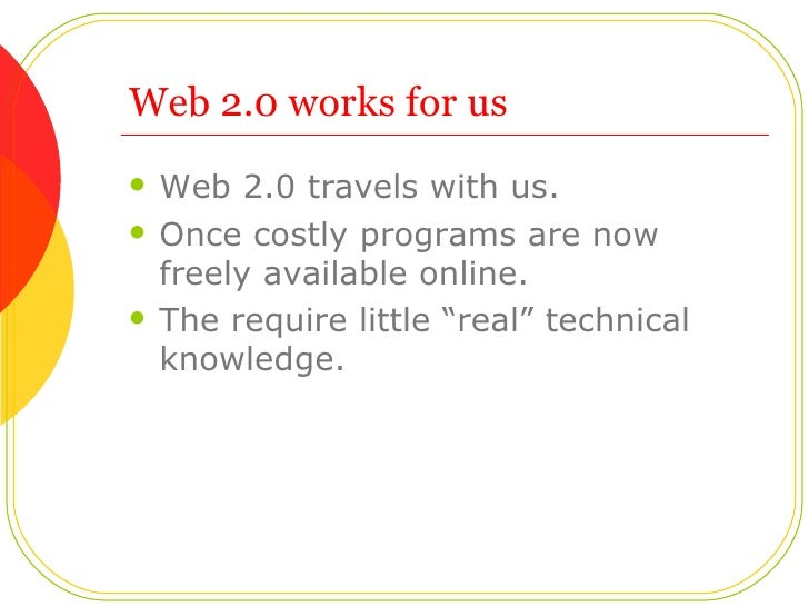 Web 2.0 works for us <ul><li>Web 2.0 travels with us. </li></ul><ul><li>Once costly programs are now freely available onli...