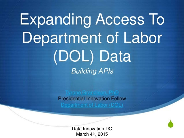S Expanding Access To Department of Labor (DOL) Data Building APIs Tyrone Grandison, PhD Presidential Innovation Fellow De...