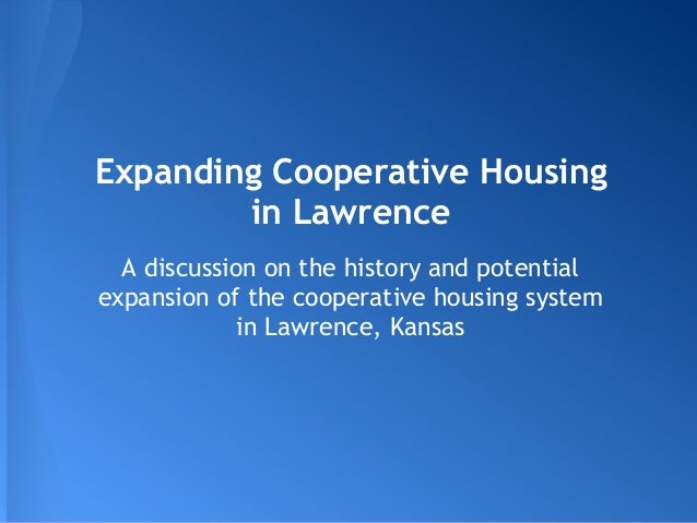 Expanding Cooperative Housing        in Lawrence  A discussion on the history and potentialexpansion of the cooperative ho...
