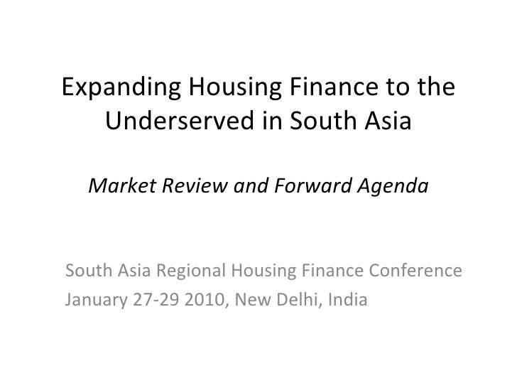 Expanding Housing Finance to the Underserved in South Asia Market Review and Forward Agenda South Asia Regional Housing Fi...