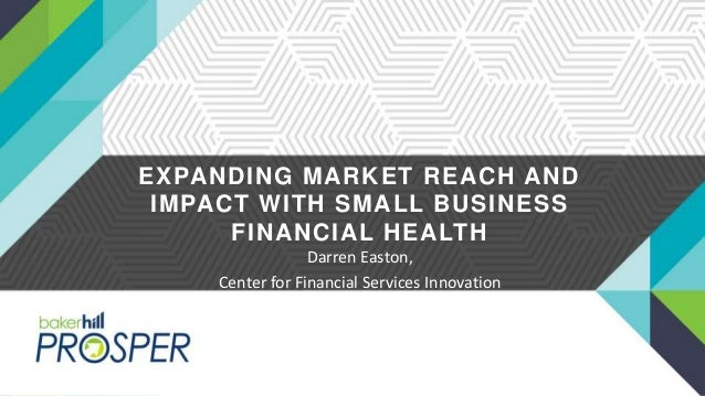 EXPANDING MARKET REACH AND IMPACT WITH SMALL BUSINESS FINANCIAL HEALTH Darren Easton, Center for Financial Services Innova...