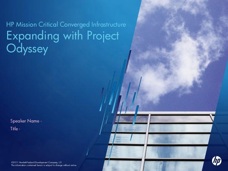 HP Mission Critical Converged InfrastructureExpanding with ProjectOdyssey Speaker Name - Title - © 2011 Hewlett-Packard De...