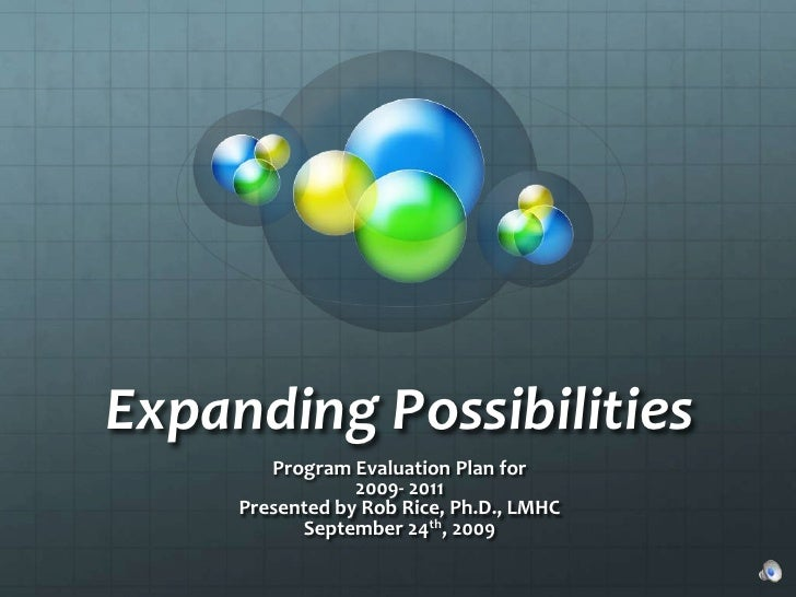 Expanding Possibilities<br />Program Evaluation Plan for <br />2009- 2011<br />Presented by Rob Rice, Ph.D., LMHC<br />Sep...