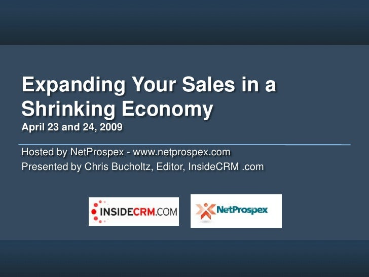 Expanding Your Sales in a Shrinking Economy April 23 and 24, 2009  Hosted by NetProspex - www.netprospex.com Presented by ...