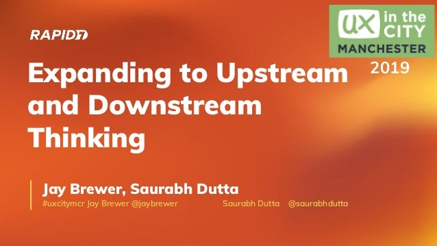 Expanding to Upstream and Downstream Thinking Jay Brewer, Saurabh Dutta #uxcitymcr Jay Brewer @jaybrewer Saurabh Dutta @sa...