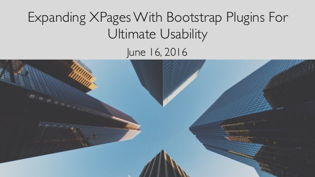 Expanding XPages With Bootstrap Plugins For Ultimate Usability June 16, 2016