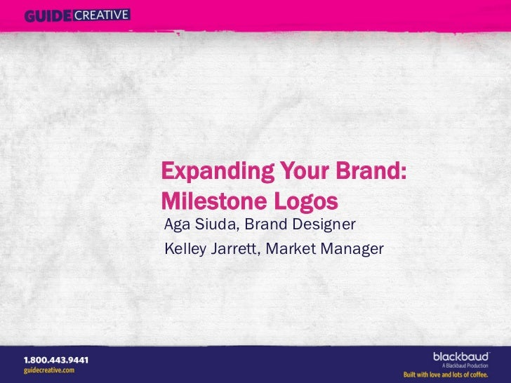 Expanding Your Brand:Milestone LogosAga Siuda, Brand DesignerKelley Jarrett, Market Manager