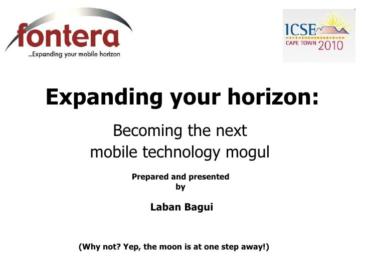 Expanding your horizon: Becoming the next  mobile technology mogul  Prepared and presented  by  Laban Bagui (Why not? Yep,...