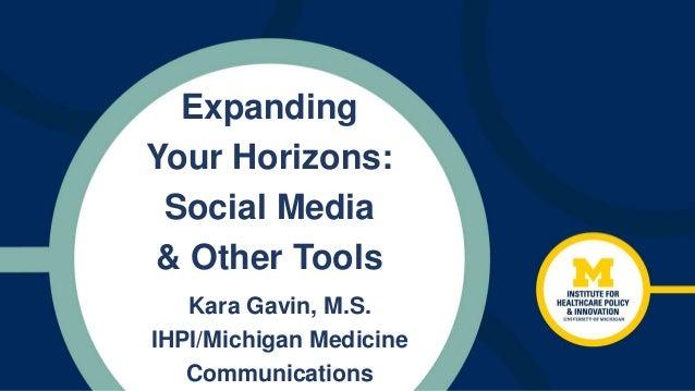Expanding Your Horizons: Social Media & Other Tools Kara Gavin, M.S. IHPI/Michigan Medicine Communications