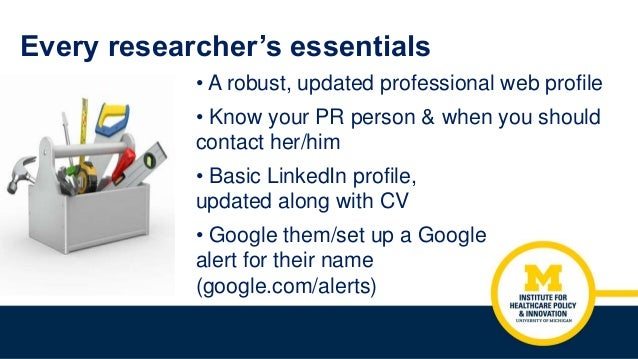 Every researcher's essentials • A robust, updated professional web profile • Know your PR person & when you should contact...