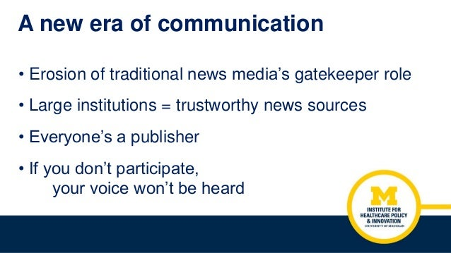 A new era of communication • Erosion of traditional news media's gatekeeper role • Large institutions = trustworthy news s...
