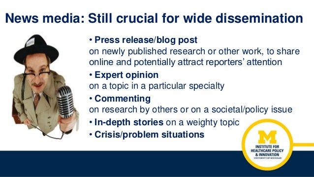 News media: Still crucial for wide dissemination • Press release/blog post on newly published research or other work, to s...