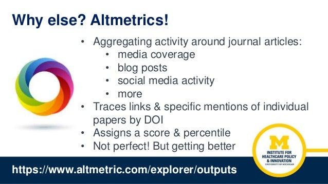 Why else? Altmetrics! • Aggregating activity around journal articles: • media coverage • blog posts • social media activit...