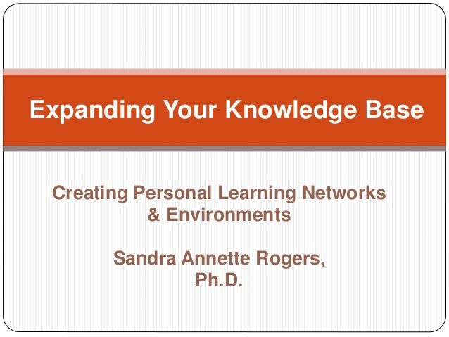 Creating Personal Learning Networks & Environments Sandra Annette Rogers, Ph.D. Expanding Your Knowledge Base