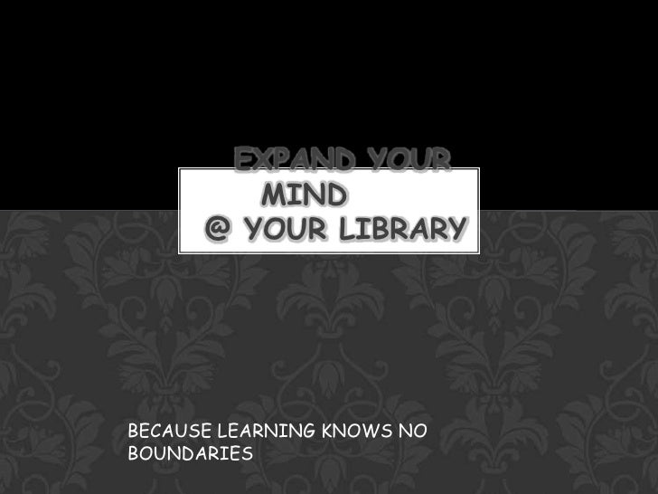 EXPAND YOUR MIND     @ YOUR LIBRARY<br />BECAUSE LEARNING KNOWS NO BOUNDARIES<br />