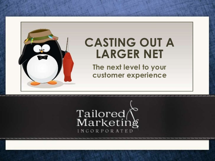 CASTING OUT A LARGER NET The next level to your customer experience