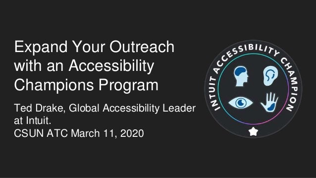 Expand Your Outreach with an Accessibility Champions Program Ted Drake, Global Accessibility Leader at Intuit. CSUN ATC Ma...